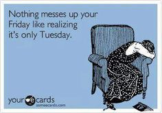 nothing messes up your friday like realizing it's only tuesday...yep!!!