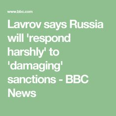 Lavrov says Russia will 'respond harshly' to 'damaging' sanctions - BBC News