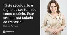 """""""Este século não é digno de ser tomado como modelo. Este século está fadado ao fracasso!"""" — Helena Tannure"""
