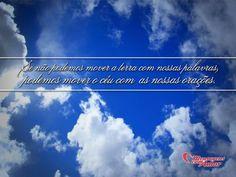 Se não podemos mover a terra com nossas palavras, podemos mover o céu com as nossas orações!