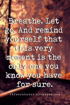 short quotes about moving on, Breathe. Let go. And remind yourself that this very moment is the only one you know you have for sure.