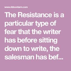 The Resistance is a particular type of fear that the writer has before sitting down to write, the salesman has before making a sales call, or the engineer has before shipping a project. It is meant to be embraced, not avoided.