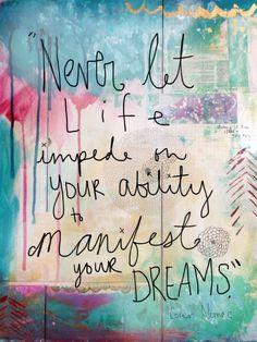 """""""Never let life impede on your ability to manifest your dreams."""" ~ Coren Nemec"""