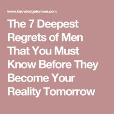 The 7 Deepest Regrets of Men That You Must Know Before They Become Your Reality Tomorrow