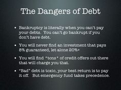 """The Dangers of Debt... #Debt #Danger  ● Bankruptcy is literally when you can't pay your debts. You can't go bankrupt if you don't have debt.  ● You will never find an investment that pays 8% guaranteed, let alone 20%+  ● You will find *tons* of credit offers out there that will charge you that.  ● """"Bad"""" debt is toxic, your best return is to pay it off. But your emergency fund takes precedence."""
