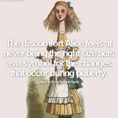 Alice in Wonderland facts: fact #4: The discomfort Alice feels at never being the right size acts as a symbol for the changes that occur during puberty.