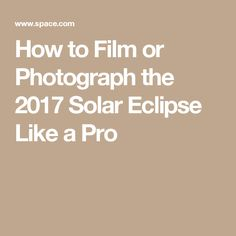 How to Film or Photograph the 2017 Solar Eclipse Like a Pro