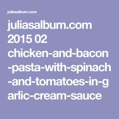 juliasalbum.com 2015 02 chicken-and-bacon-pasta-with-spinach-and-tomatoes-in-garlic-cream-sauce
