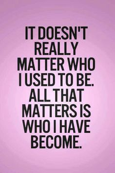 .It doesn't really matter who I used to be.  All that matters is who I have become.