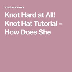 Knot Hard at All! Knot Hat Tutorial – How Does She