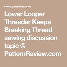 Lower Looper Threader Keeps Breaking Thread sewing discussion topic @ PatternReview.com