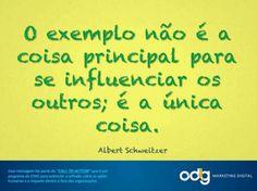 O exemplo não é a coisa principal para se influenciar os outros; é a única coisa. Albert Schweitzer.