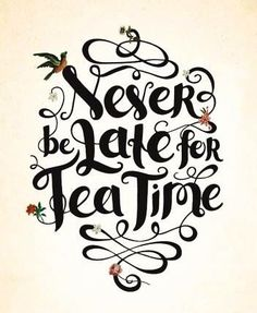 """""""Never be late for Tea Time."""""""