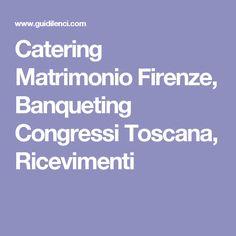 Catering Matrimonio Firenze, Banqueting Congressi Toscana, Ricevimenti