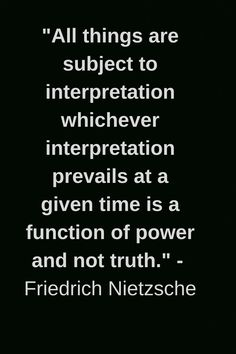 """All things are subject to interpretation whichever interpretation prevails at a given time is a function of power and not truth. Nietzsche Art, Nietzsche Frases, Friedrich Nietzsche, Frederick Nietzsche Quotes, Quotable Quotes, Wisdom Quotes, True Quotes, Words Quotes, Strong Quotes"