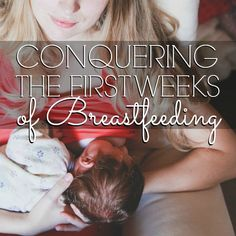 Conquering the First Weeks of Breastfeeding, great info for new moms on what to expect!