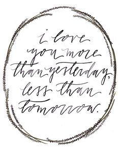 """I love you more than yesterday, less than tomorrow"""
