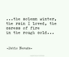 Pablo Neruda is so good he even manages to make winter sound appealing. And there ain't nothing appealing about winter except sunsets and homemade soup. Poetry Quotes, Words Quotes, Sayings, Pablo Neruda, Most Beautiful Words, Literary Quotes, Happy Thoughts, Word Porn, Favorite Quotes