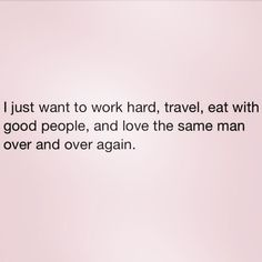 Love Quotes Ideas : I just want to work hard, travel, eat with good people, and love the same man ov. - Quotes Sayings Motivacional Quotes, Great Quotes, Quotes To Live By, Inspirational Quotes, Eat Pray Love Quotes, Super Quotes, The Words, Cool Words, Citations Sages