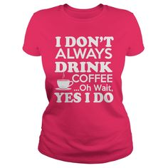 Nice Tshirt (Tshirt Top Tshirt Choice) I DONT ALWAYS DRINK COFFEE...OH WAIT  YES I DO. -  Coupon 15%