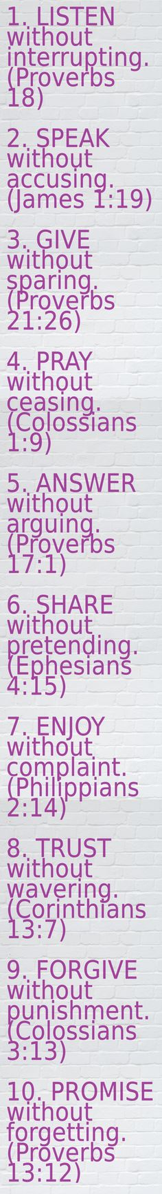 By Proverbsway. Love is..1. LISTEN without interrupting. (Proverbs 18)  2. SPEAK without accusing. (James 1:19)  3. GIVE without sparing. (Proverbs 21:26)  4. PRAY without ceasing. (Colossians 1:9)  5. ANSWER without arguing. (Proverbs 17:1)  6. SHARE without pretending. (Ephesians 4:15)  7. ENJOY without complaint. (Philippians 2:14)  8. TRUST without wavering. (Corinthians 13:7)  9. FORGIVE without punishment. (Colossians 3:13)  10. PROMISE without forgetting. (Proverbs 13:12)