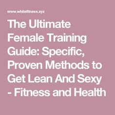 The Ultimate Female Training Guide: Specific, Proven Methods to Get Lean And Sexy - Fitness and Health
