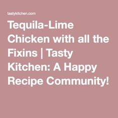 Tequila-Lime Chicken with all the Fixins | Tasty Kitchen: A Happy Recipe Community!
