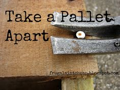 Frugal Aint Cheap: DIY projects   How to take a pallet apart.