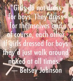 Girls do not dress for boys. They dress for themselves and, of course,... | Betsey Johnson Picture Quotes | Quoteswave