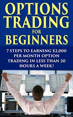 Book: Options Trading For Beginners: 7 Steps To Earning $2000 Per Month Option Trading In Less Than 20 Hours A Week!