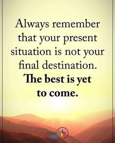 Always remember that present situation is not your final destination. The best is yet to come.