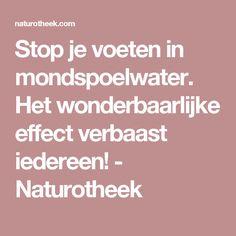Stop je voeten in mondspoelwater. Het wonderbaarlijke effect verbaast iedereen! - Naturotheek