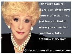 For every failure, there's an alternative course of action.  You just have to find it.  When you come to a roadblock, take a detour. v#quote #Mary Kay
