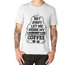 Men's Premium T-Shirt #But #first #let #me #drink #my #coffee #melcudesign #redbubble #tshirt