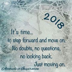 2018 is a time to leave the past in the past and move forward. Make each day a new opportunity for growth and adventure. Look to the future and forget about the past. Focus on reaching my goals and slowly I will achieve them all.