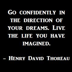 Go confidently in the direction of your dreams. Live the life you have imagined.  -Henry David Thoreau    Read more @ http://indiahottrends.com/motivational-and-inspirational-quotes-for-everyone-top-50-motivational-and-inspirational-quotes/