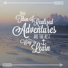 Adventures are the best way to learn...