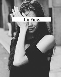 """""""I'm fine.""""= """"I had yet another bad day. I want to tell someone the emptiness I feel, but I know they'd never understand. So why try?"""""""