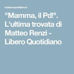 """""""Mamma, il Pd!"""". L'ultima trovata di Matteo Renzi  - Libero Quotidiano"""