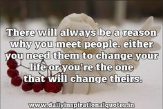 """there will always be a reason why you meet people. either you need them to change your life or you're the one that will change theirs. ~ Anonymous Receive """"Daily Inspiational Quotes"""" Direct t..."""