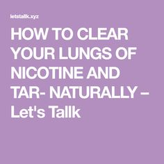 HOW TO CLEAR YOUR LUNGS OF NICOTINE AND TAR- NATURALLY – Let's Tallk