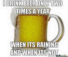 I Drink Beer Only Two Times A Year, When Its Raining And When Its Not. #Beer #BeerQuotes #BeerPorn #BeerLover