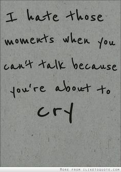 Those moments you can't talk because you're about to cry.