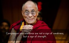"A Sign of Strength ~ 14th Dalai Lama http://justdharma.com/s/6jt5g  Compassion and tolerance are not a sign of weakness, but a sign of strength.  – 14th Dalai Lama  from the book ""Words Of Wisdom: Quotes by His Holiness the Dalai Lama"" ISBN: 978-0740710032  -  http://www.amazon.com/gp/product/0740710036/ref=as_li_tf_tl?ie=UTF8&camp=1789&creative=9325&creativeASIN=0740710036&linkCode=as2&tag=jusdhaquo-20"