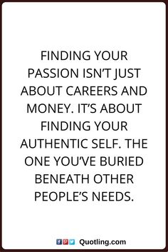 passion quotes Finding your passion isn't just about careers and money. It's about finding your authentic self. The one you've buried beneath other people's needs.