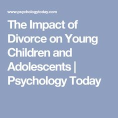 The Impact of Divorce on Young Children and Adolescents   Psychology Today