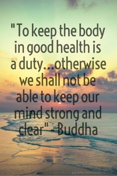 """""""to keep the body in good health is a duty...otherwise we shall not be able to keep our mind strong and clear""""- buddha"""