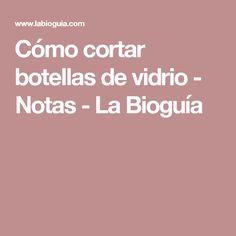 Cómo cortar botellas de vidrio - Notas - La Bioguía