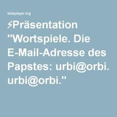 """⚡Präsentation """"Wortspiele. Die E-Mail-Adresse des Papstes: urbi@orbi."""""""