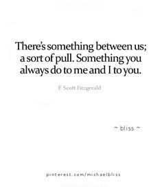 there's something between us; a sort of pull. something you always do to me and i to you. (f scott fitzgerald)